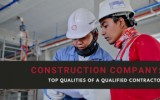 Construction Company: Top Qualities of A Qualified Contractor